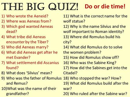 The big quiz! Do or die time! 1)Who wrote the Aeneid? 2)Where was Aeneas from? 3)Which god wanted Aeneas dead? 4)What tribe did Aeneas encounter by the.