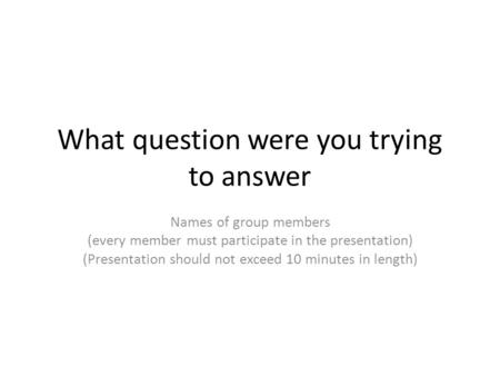 What question were you trying to answer Names of group members (every member must participate in the presentation) (Presentation should not exceed 10 minutes.