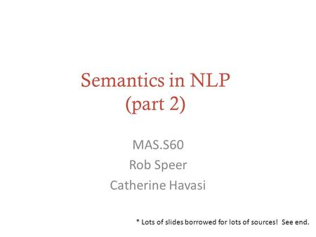 Semantics in NLP (part 2) MAS.S60 Rob Speer Catherine Havasi * Lots of slides borrowed for lots of sources! See end.