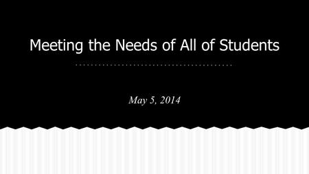 Meeting the Needs of All of Students May 5, 2014.