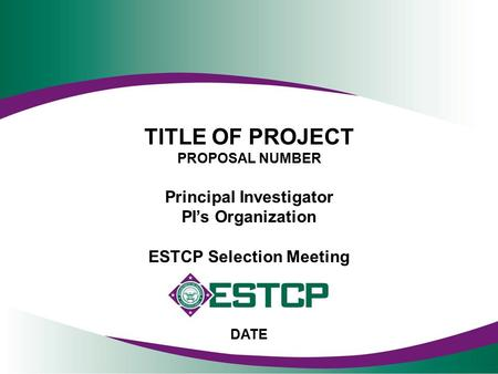 TITLE OF PROJECT PROPOSAL NUMBER Principal Investigator PI's Organization ESTCP Selection Meeting DATE.