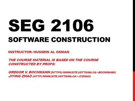 SEG 2106 <strong>Software</strong> Construction Instructor: Hussein Al Osman the course Material is Based on the course constructed by Profs: Gregor v. Bochmann (https://www.site.uottawa.ca/~bochmann/)