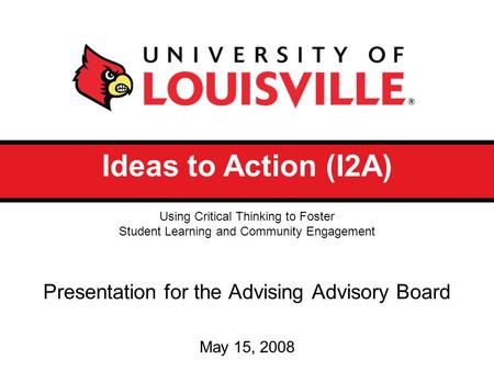 Ideas to Action (I2A) Presentation for the Advising Advisory Board May 15, 2008 Using Critical Thinking to Foster Student Learning and Community Engagement.