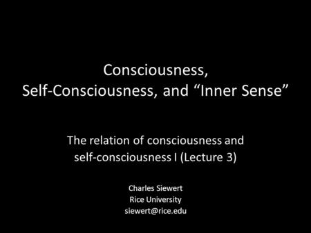 "Consciousness, Self-Consciousness, and ""Inner Sense"" The relation of consciousness and self-consciousness I (Lecture 3) Charles Siewert Rice University."