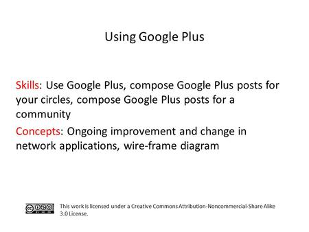 Skills: Use Google Plus, compose Google Plus posts for your circles, compose Google Plus posts for a community Concepts: Ongoing improvement and change.