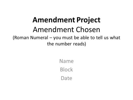 Amendment Project Amendment Chosen (Roman Numeral – you must be able to tell us what the number reads) Name Block Date.