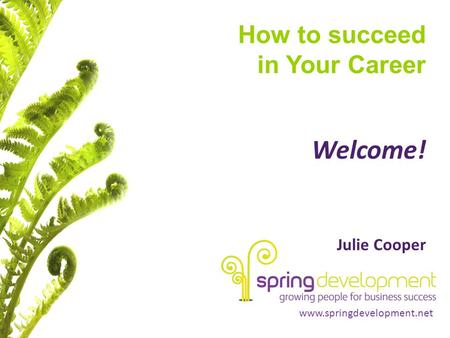 Www.springdevelopment.net How to succeed in Your Career Welcome! Julie Cooper.