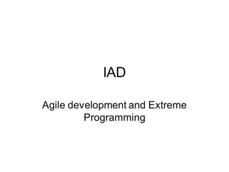 IAD Agile development and Extreme Programming. Evolution of Development Process Models 'Software Engineering' (1969) Waterfall model – classic linear.