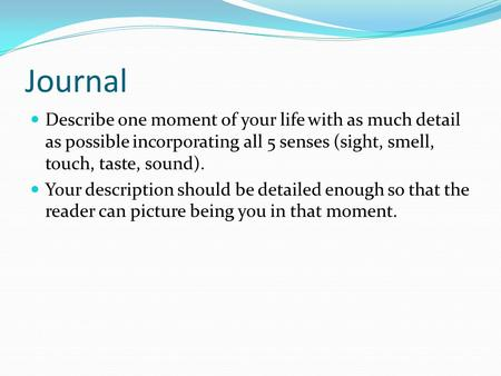 Journal Describe one moment of your life with as much detail as possible incorporating all 5 senses (sight, smell, touch, taste, sound). Your description.