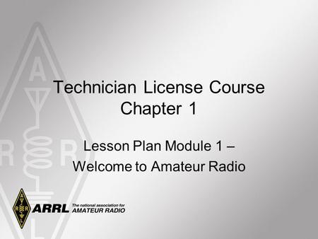 Technician License Course Chapter 1 Lesson Plan Module 1 – Welcome to Amateur Radio.