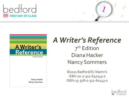A Writer's Reference 7 th Edition Diana Hacker Nancy Sommers ©2011 Bedford/St. Martin's ISBN-10: 0-312-640143-0 ISBN-13: 978-0-312-60143-0.