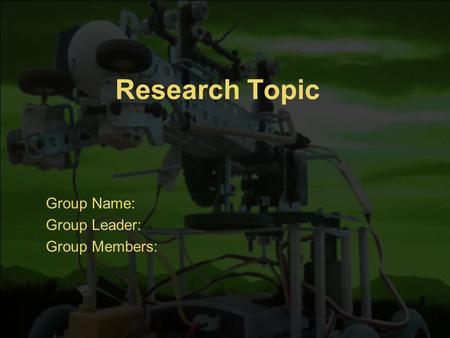 Research Topic Group Name: Group Leader: Group Members: