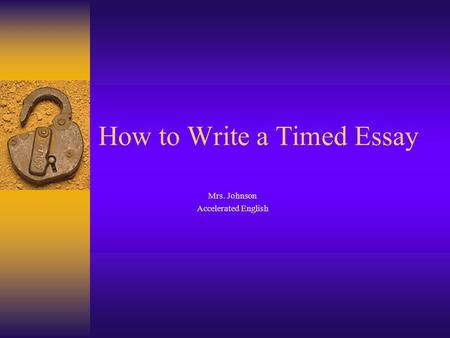 How to Write a Timed Essay Mrs. Johnson Accelerated English.