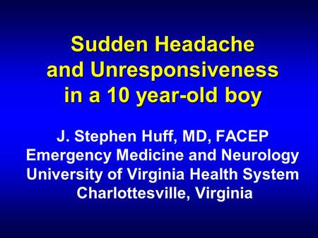 Sudden Headache and Unresponsiveness in a 10 year-old boy Sudden Headache and Unresponsiveness in a 10 year-old boy J. Stephen Huff, MD, FACEP Emergency.