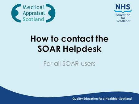 Quality Education for a Healthier Scotland How to contact the SOAR Helpdesk For all SOAR users.