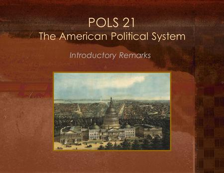 POLS 21 The American Political System Introductory Remarks.