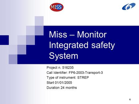 1 Miss – Monitor Integrated safety System Project n. 516235 Call Identifier: FP6-2003-Transport-3 Type of instrument: STREP Start 01/01/2005 Duration 24.
