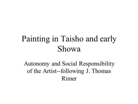 Painting in Taisho and early Showa Autonomy and Social Responsibility of the Artist--following J. Thomas Rimer.