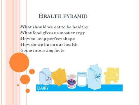 H EALTH PYRAMID  What should we eat to be healthy  What food gives us most energy  How to keep perfect shape  How do we harm our health  Some intersting.