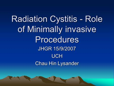 Radiation Cystitis - Role of Minimally invasive Procedures JHGR 15/9/2007 UCH Chau Hin Lysander.