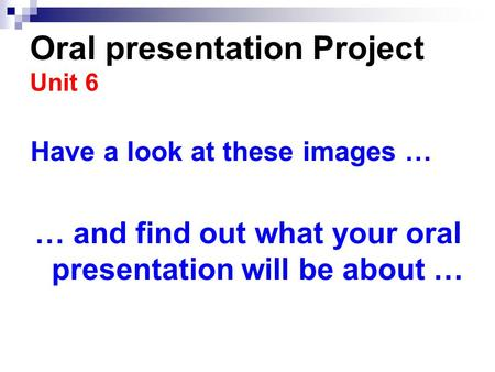 Oral presentation Project Unit 6 Have a look at these images … … and find out what your oral presentation will be about …