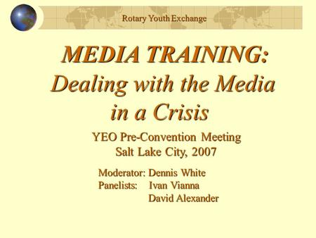 Rotary Youth Exchange MEDIA TRAINING: Dealing with the Media in a Crisis in a Crisis YEO Pre-Convention Meeting Salt Lake City, 2007 Moderator: Dennis.