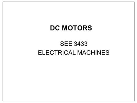 DC MOTORS SEE 3433 ELECTRICAL MACHINES. DC MOTOR - Shunt motors - Separately excited - Series (we'll look briefly)