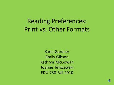 Reading Preferences: Print vs. Other Formats Karin Gardner Emily Gibson Kathryn McGowan Joanne Teliszewski EDU 738 Fall 2010.