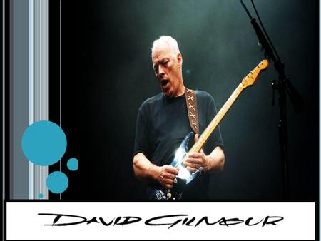 W HO IS DAVID GILMOUR David Gilmour is a great guitarist that played years in many bands like The Who, Joker's Wild and Pink Floyd.