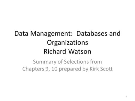 Data Management: Databases and Organizations Richard Watson Summary of Selections from Chapters 9, 10 prepared by Kirk Scott 1.