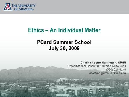 Ethics – An Individual Matter PCard Summer School July 30, 2009 Cristina Castro Harrington, SPHR Organizational Consultant, Human Resources (520) 626-8249.