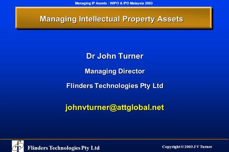 Flinders Technologies Pty Ltd Copyright © 2003 J V Turner Managing IP Assets : WIPO & IPD Malaysia 2003 Managing Intellectual Property Assets Dr John Turner.