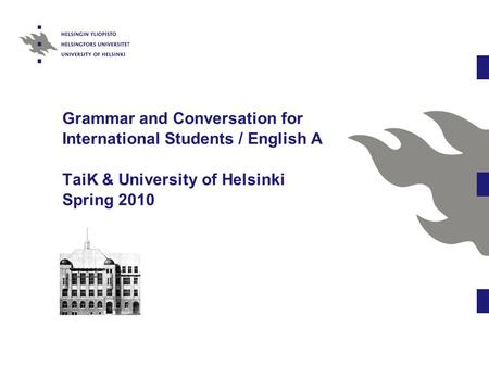 Grammar and Conversation for International Students / English A TaiK & University of Helsinki Spring 2010.