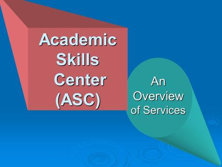 AnOverview of Services Academic Skills Center (ASC) Center (ASC)