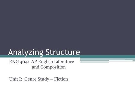 Analyzing Structure ENG 404: AP English Literature and Composition Unit I: Genre Study – Fiction.
