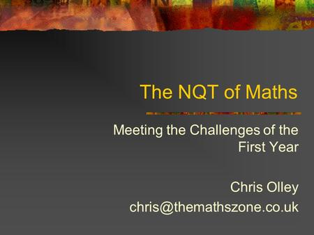 The NQT of Maths Meeting the Challenges of the First Year Chris Olley