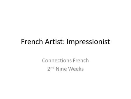 French Artist: Impressionist Connections French 2 nd Nine Weeks.