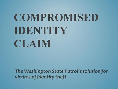 COMPROMISED IDENTITY CLAIM The Washington State Patrol's solution for victims of identity theft.