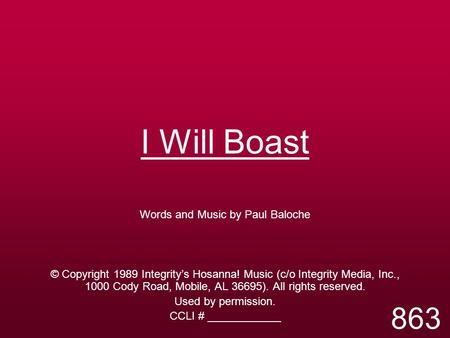 I Will Boast Words and Music by Paul Baloche © Copyright 1989 Integrity's Hosanna! Music (c/o Integrity Media, Inc., 1000 Cody Road, Mobile, AL 36695).