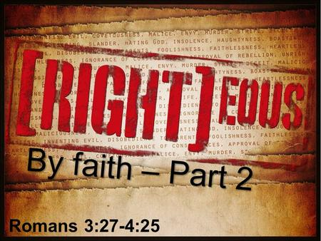 By faith – Part 2 Romans 3:27-4:25. Review God is RIGHTEOUS -Righteous in JUDGEMENT (1:18-3:20) -Righteous in JUSTIFICATION (3:21-c5) Our part: FAITH.