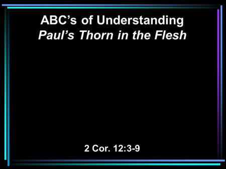 ABC's of Understanding Paul's Thorn in the Flesh 2 Cor. 12:3-9.