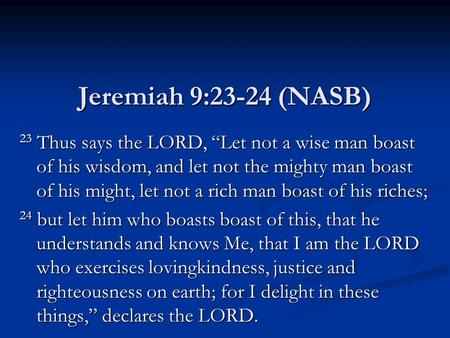 "Jeremiah 9:23-24 (NASB) 23 Thus says the LORD, ""Let not a wise man boast of his wisdom, and let not the mighty man boast of his might, let not a rich man."