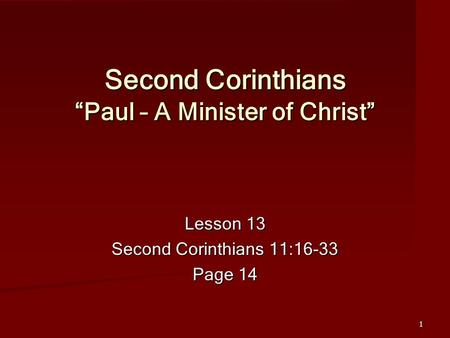 "1 Second Corinthians ""Paul – A Minister of Christ"" Lesson 13 Second Corinthians 11:16-33 Page 14."