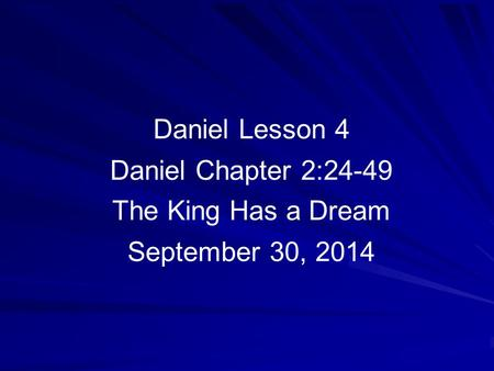 Daniel Lesson 4 Daniel Chapter 2:24-49 The King Has a Dream