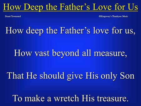 How Deep the Father's Love for Us Stuart Townsend How deep the Father's love for us, How vast beyond all measure, That He should give His only Son To make.