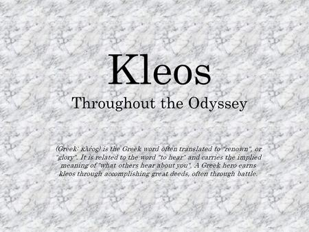 Kleos Throughout the Odyssey (Greek: κλέος) is the Greek word often translated to renown, or glory. It is related to the word to hear and carries.