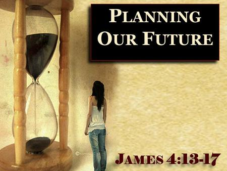 1 P LANNING O UR F UTURE J AMES 4:13-17. 2  Not Wrong To Plan For The Future! ✴ Plans for college ✴ Plans for a career ✴ Plans for marriage ✴ Plans for.