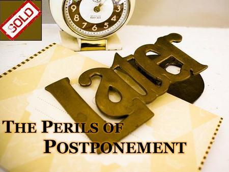 The Perils of Postponement We all battle the problem of procrastination. Some things ought to be postponed (not all things are of equal value and urgency).
