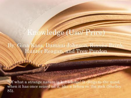 "Knowledge (Use/ Price) By: Gina Kass, Damani Johnson, Rianne Brink, Hunter Reagan, and Trey Purdon ""Of what a strange nature is knowledge! It clings to."