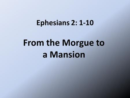 Ephesians 2: 1-10 From the Morgue to a Mansion. The Christian life starts with grace, it must continue with grace, it ends with grace. Grace, wondrous.
